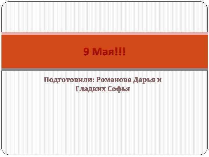 9 Мая!!! Подготовили: Романова Дарья и Гладких Софья