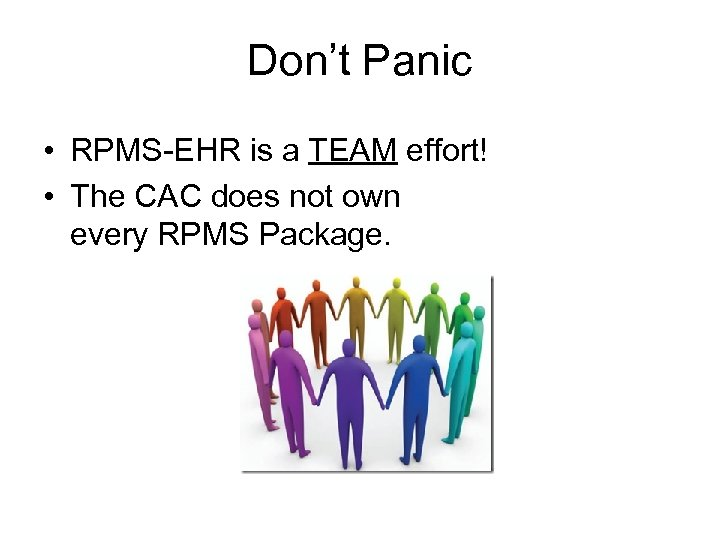 Don't Panic • RPMS-EHR is a TEAM effort! • The CAC does not own
