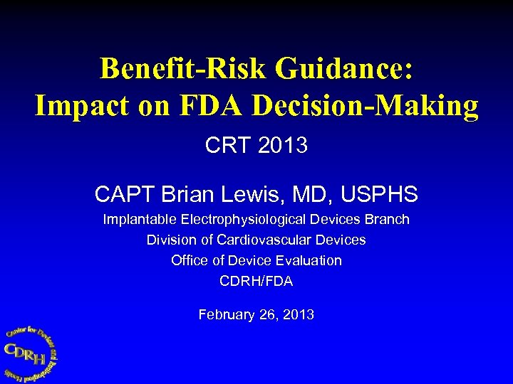 Benefit-Risk Guidance: Impact on FDA Decision-Making CRT 2013 CAPT Brian Lewis, MD, USPHS Implantable