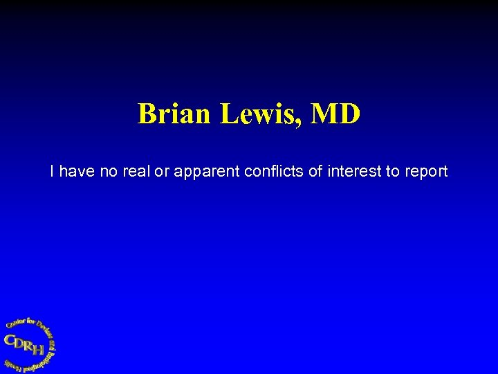 Brian Lewis, MD I have no real or apparent conflicts of interest to report.