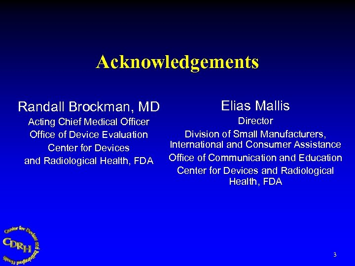 Acknowledgements Randall Brockman, MD Elias Mallis Acting Chief Medical Officer Office of Device Evaluation