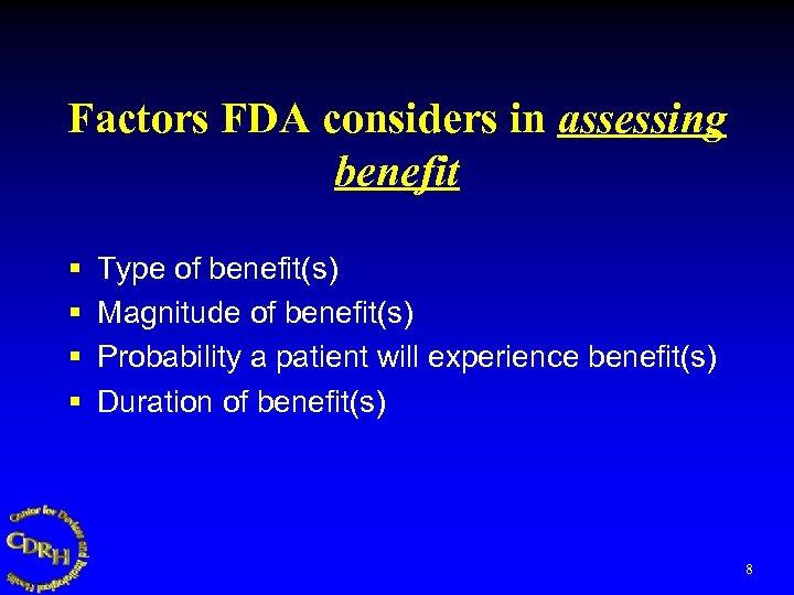 Factors FDA considers in assessing benefit § § Type of benefit(s) Magnitude of benefit(s)