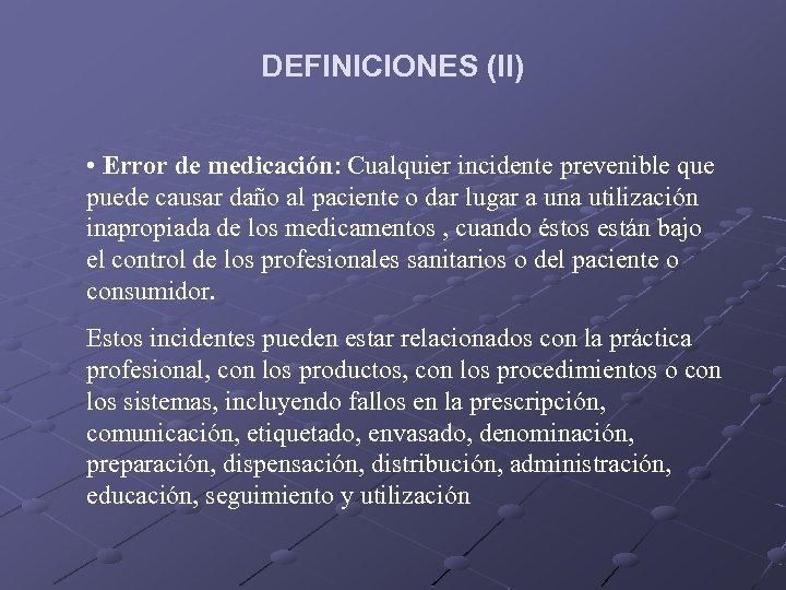 DEFINICIONES (II) • Error de medicación: Cualquier incidente prevenible que puede causar daño al