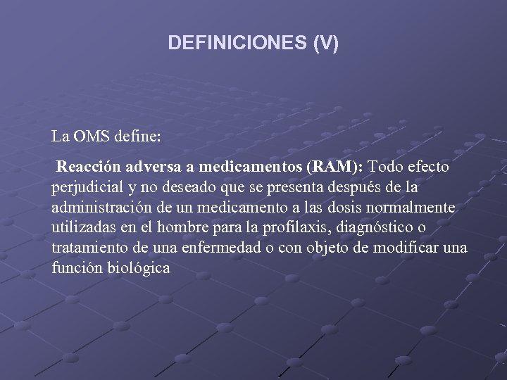 DEFINICIONES (V) La OMS define: Reacción adversa a medicamentos (RAM): Todo efecto perjudicial y