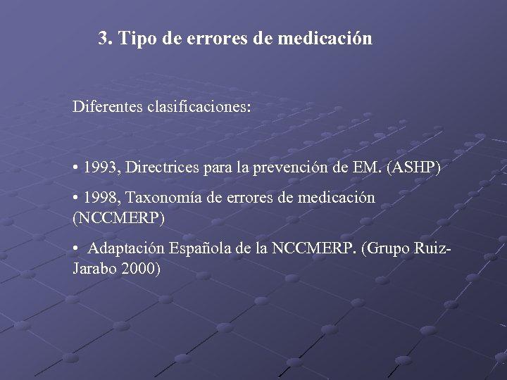 3. Tipo de errores de medicación Diferentes clasificaciones: • 1993, Directrices para la prevención