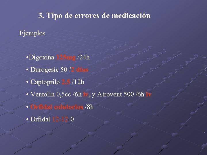 3. Tipo de errores de medicación Ejemplos • Digoxina 125 mg /24 h •