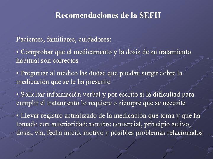 Recomendaciones de la SEFH Pacientes, familiares, cuidadores: • Comprobar que el medicamento y la