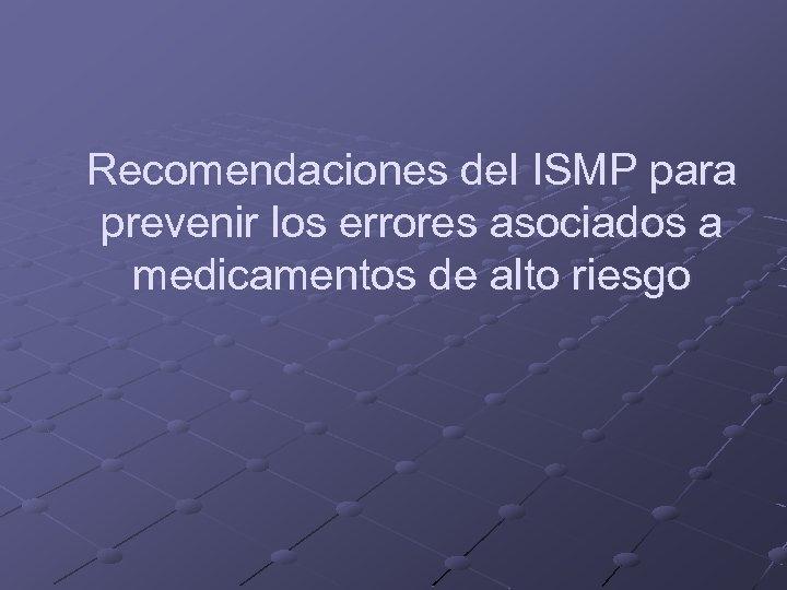 Recomendaciones del ISMP para prevenir los errores asociados a medicamentos de alto riesgo