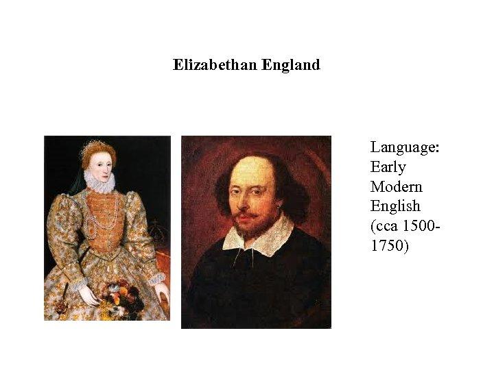 Elizabethan England Language: Early Modern English (cca 15001750)