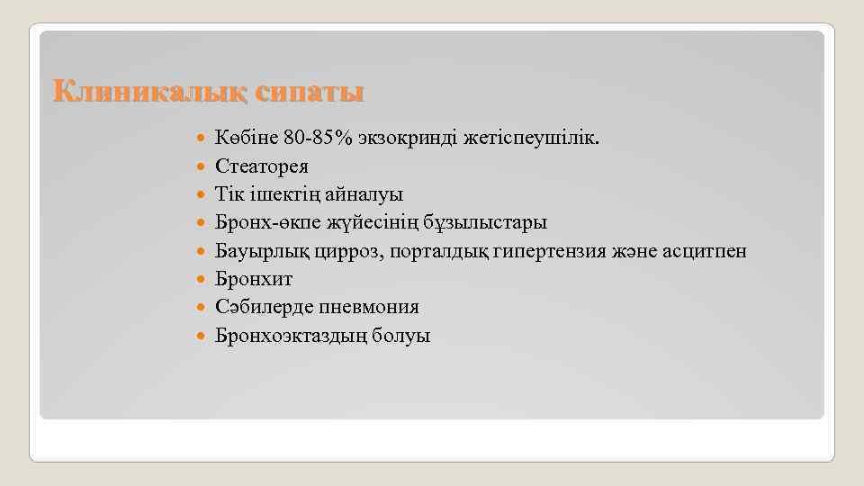 Клиникалық сипаты Көбіне 80 -85% экзокринді жетіспеушілік. Стеаторея Тік ішектің айналуы Бронх-өкпе жүйесінің бұзылыстары