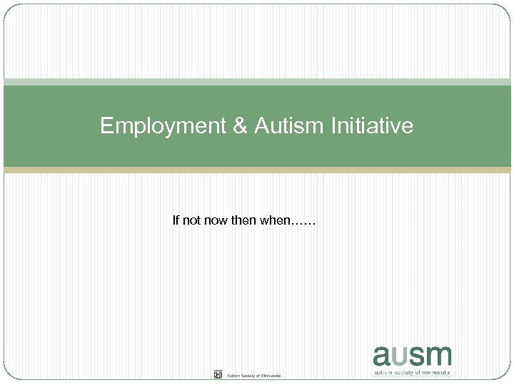 Employment & Autism Initiative If not now then when…… Autism Society of Minnesota