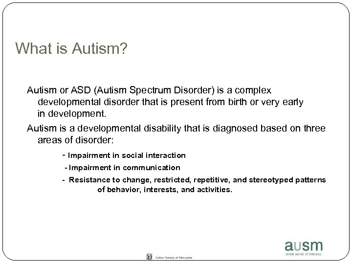What is Autism? Autism or ASD (Autism Spectrum Disorder) is a complex developmental disorder
