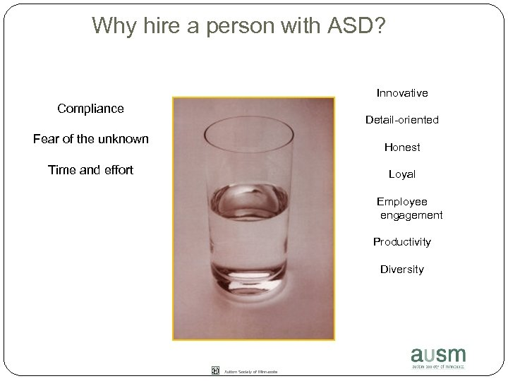Why hire a person with ASD? Innovative Compliance Detail-oriented Fear of the unknown Honest