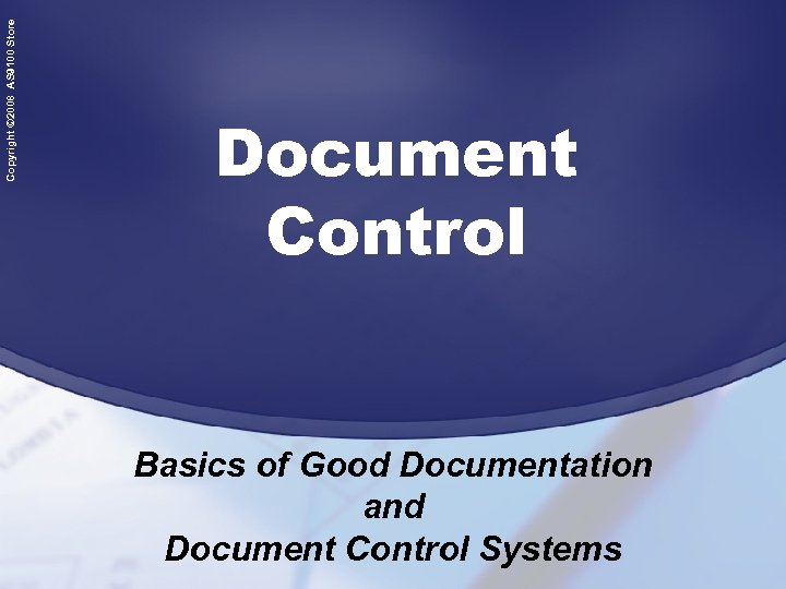 Copyright © 2008 AS 9100 Store Document Control Basics of Good Documentation and Document