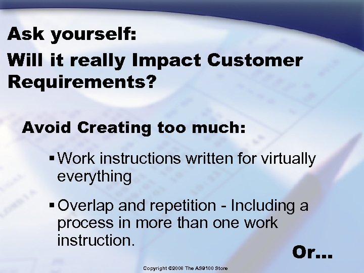 Ask yourself: Will it really Impact Customer Requirements? Avoid Creating too much: § Work