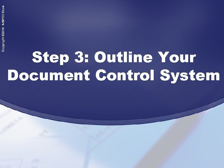 Copyright © 2008 AS 9100 Store Step 3: Outline Your Document Control System
