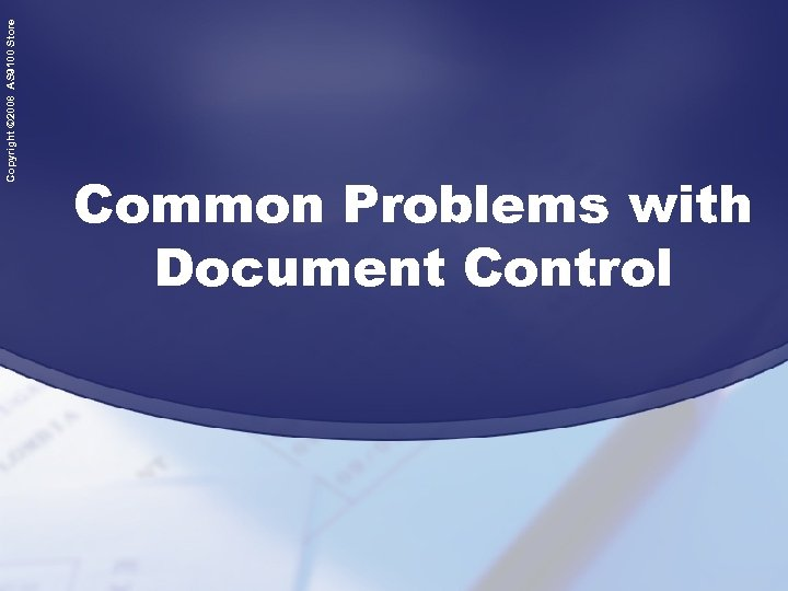 Copyright © 2008 AS 9100 Store Common Problems with Document Control