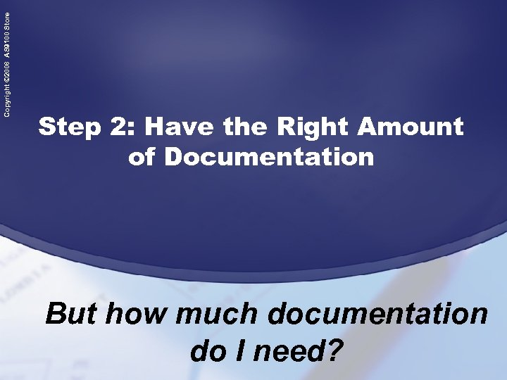 Copyright © 2008 AS 9100 Store Step 2: Have the Right Amount of Documentation