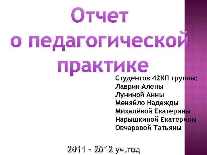 Отчет о педагогической практике Студентов 42 КП группы: Лаврик Алены Луниной Анны Меняйло Надежды