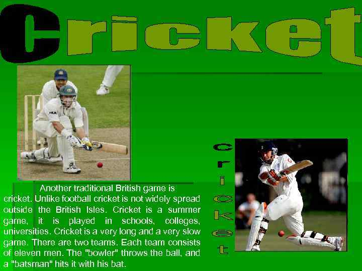 Another traditional British game is cricket. Unlike football cricket is not widely spread outside