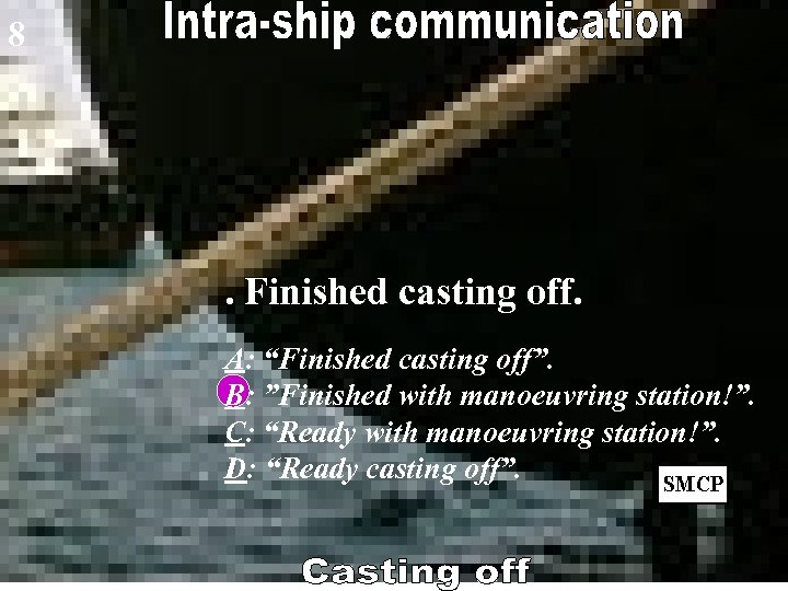 """8 . Finished casting off. A: """"Finished casting off"""". B: """"Finished with manoeuvring station!""""."""