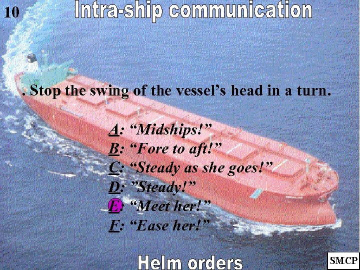 """10 . Stop the swing of the vessel's head in a turn. A: """"Midships!"""""""