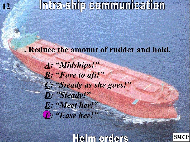 """12 . Reduce the amount of rudder and hold. A: """"Midships!"""" B: """"Fore to"""