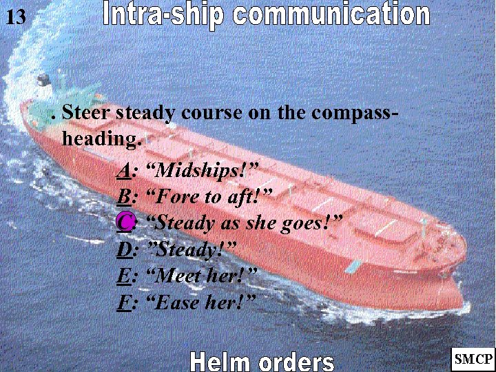 """13 . Steer steady course on the compassheading. A: """"Midships!"""" B: """"Fore to aft!"""""""