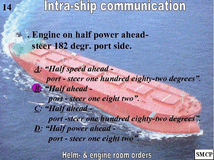 """14. Engine on half power aheadsteer 182 degr. port side. A: """"Half speed ahead"""