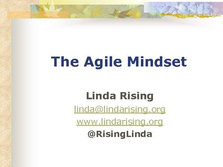 The Agile Mindset Linda Rising linda@lindarising. org www. lindarising. org @Rising. Linda