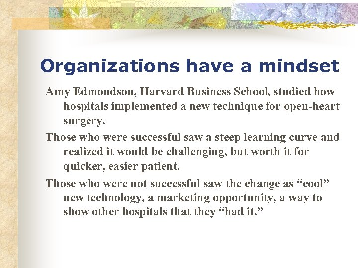 Organizations have a mindset Amy Edmondson, Harvard Business School, studied how hospitals implemented a