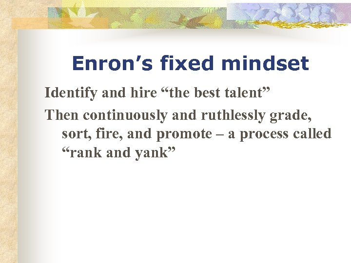 "Enron's fixed mindset Identify and hire ""the best talent"" Then continuously and ruthlessly grade,"