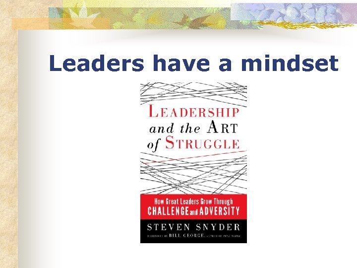 Leaders have a mindset
