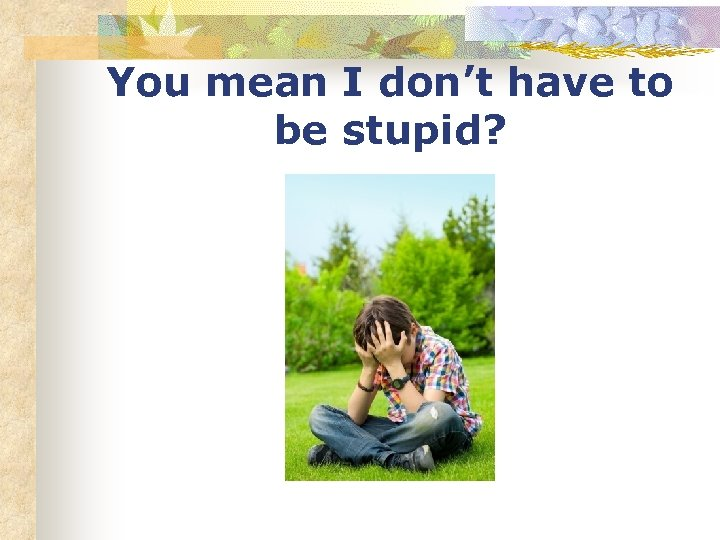 You mean I don't have to be stupid?
