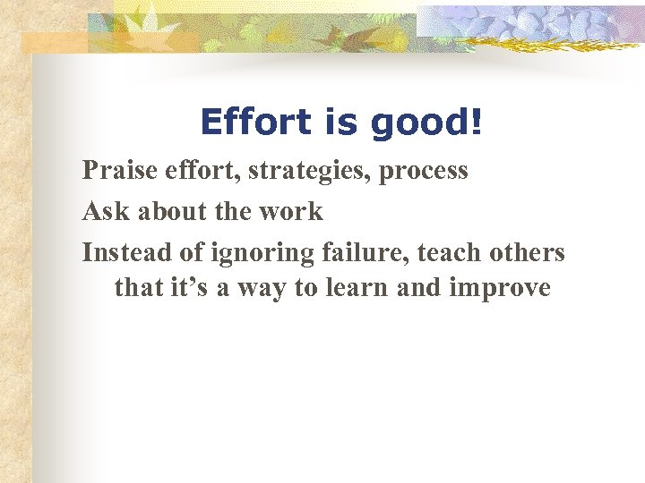 Effort is good! Praise effort, strategies, process Ask about the work Instead of ignoring