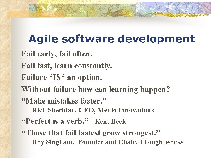Agile software development Fail early, fail often. Fail fast, learn constantly. Failure *IS* an