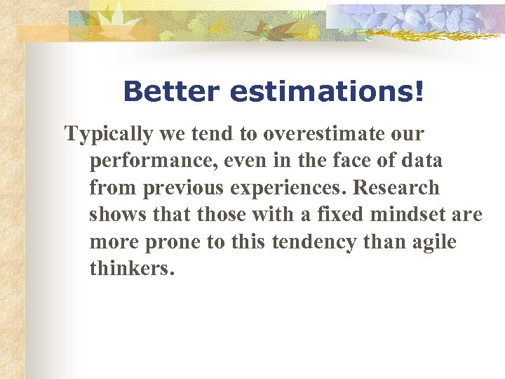 Better estimations! Typically we tend to overestimate our performance, even in the face of
