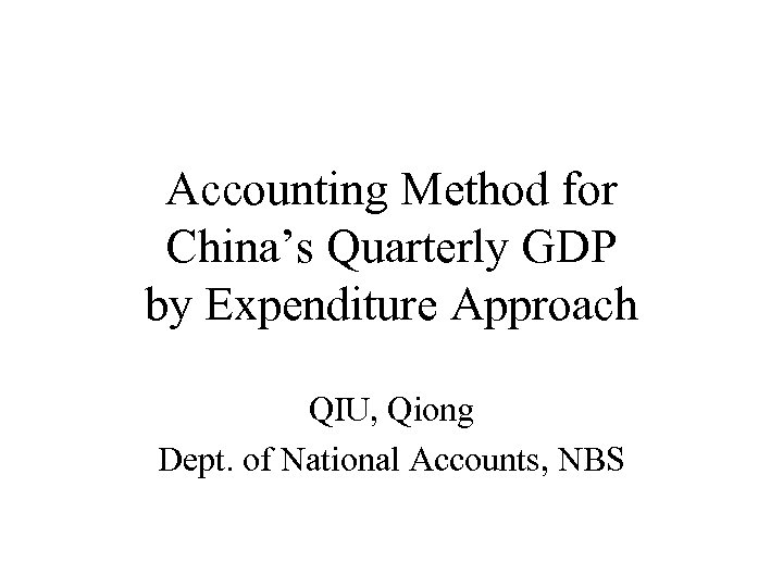Accounting Method for China's Quarterly GDP by Expenditure Approach QIU, Qiong Dept. of National