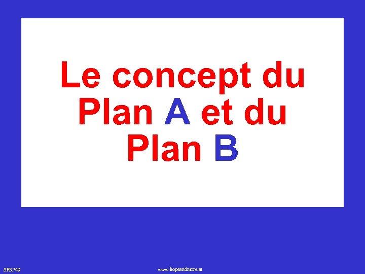Le concept du Plan A et du Plan B SFR 749 www. hopeandmore. at