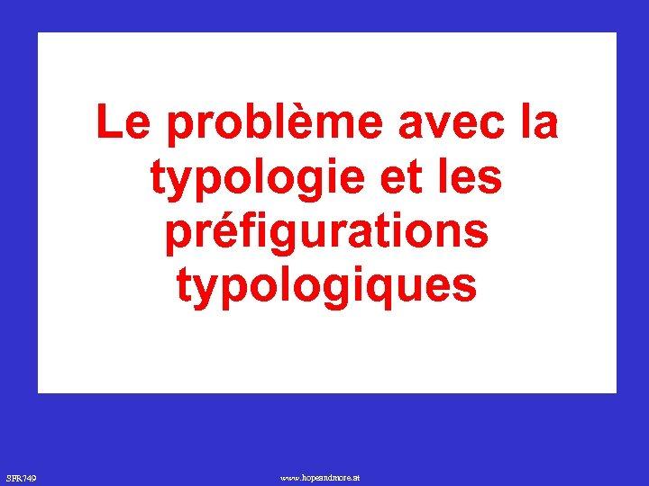 Le problème avec la typologie et les préfigurations typologiques SFR 749 www. hopeandmore. at