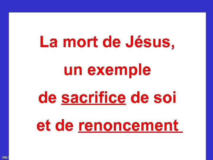 La mort de Jésus, un exemple de sacrifice de soi et de renoncement SFR