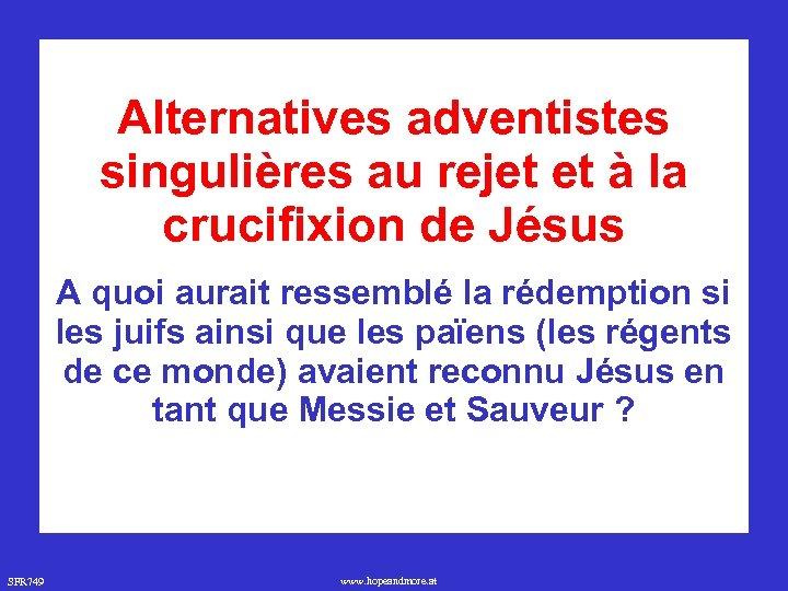 Alternatives adventistes singulières au rejet et à la crucifixion de Jésus A quoi aurait
