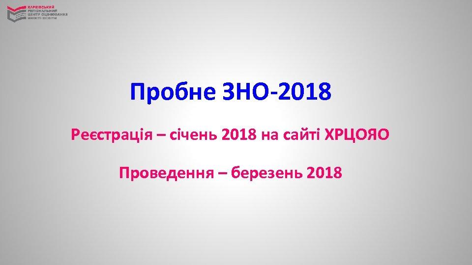 Пробне ЗНО-2018 Реєстрація – січень 2018 на сайті ХРЦОЯО Проведення – березень 2018