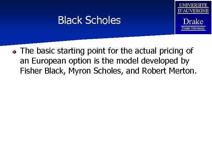 Black Scholes UNIVERSITE D'AUVERGNE Drake University The basic starting point for the actual pricing