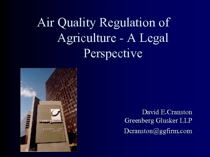 Air Quality Regulation of Agriculture - A Legal Perspective David E. Cranston Greenberg Glusker