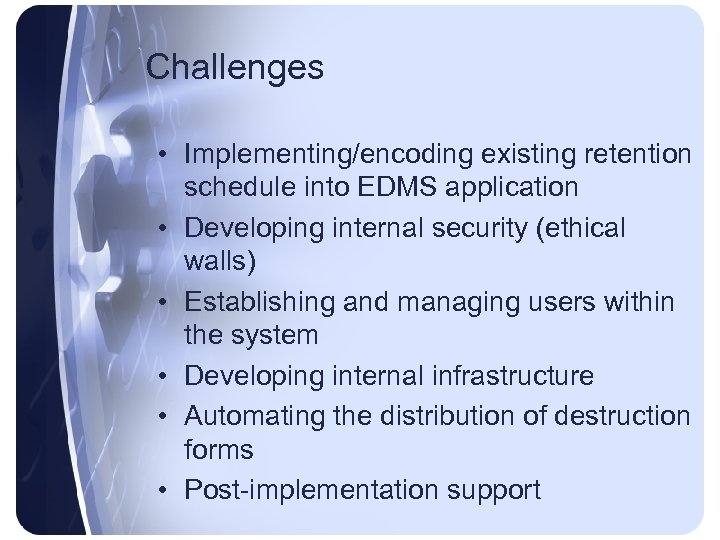 Challenges • Implementing/encoding existing retention schedule into EDMS application • Developing internal security (ethical