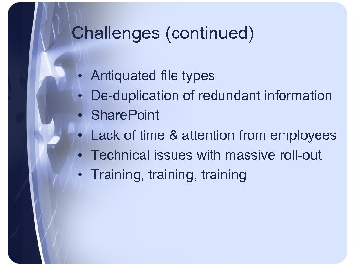Challenges (continued) • • • Antiquated file types De-duplication of redundant information Share. Point