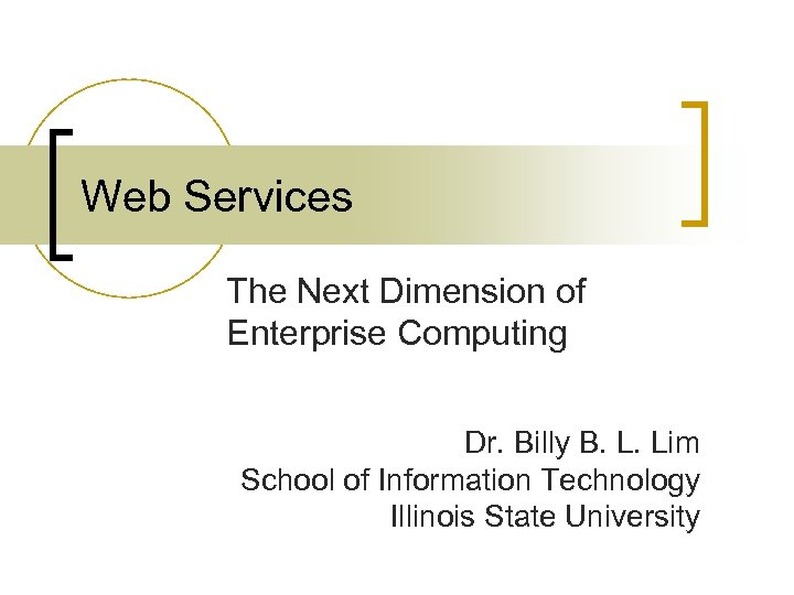 Web Services The Next Dimension of Enterprise Computing Dr. Billy B. L. Lim School