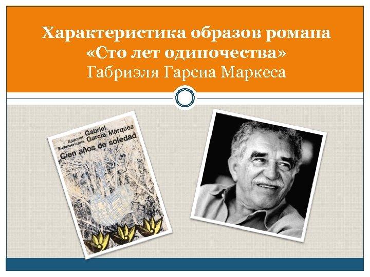 Характеристика образов романа «Сто лет одиночества» Габриэля Гарсиа Маркеса