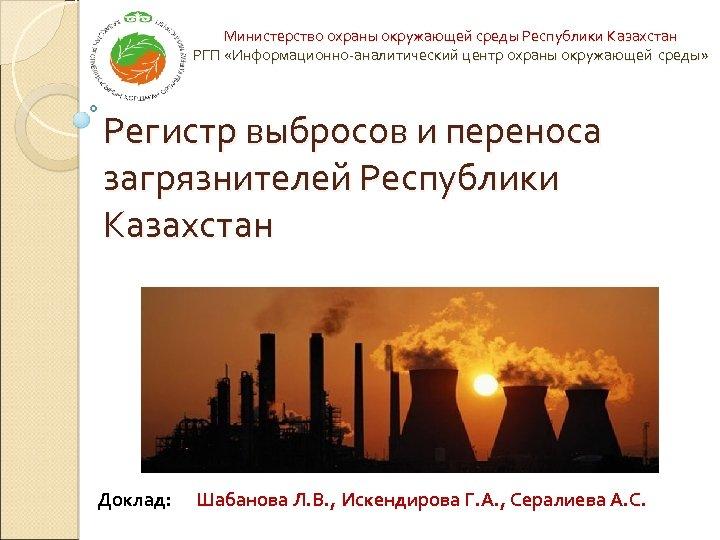 Министерство охраны окружающей среды Республики Казахстан РГП «Информационно-аналитический центр охраны окружающей среды» Регистр выбросов